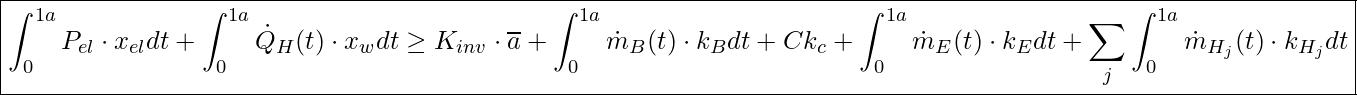 \boxed{ \int_0^{1a} P_{el} \cdot x_{el} dt + \int_0^{1a} \dot{Q}_H (t) \cdot x_w dt \ge K_{inv} \cdot \overline{a} + \int_0^{1a} \dot{m}_B (t) \cdot k_B dt + Ck_c + \int_0^{1a} \dot{m}_E (t) \cdot k_E dt + \sum_j \int_0^{1a} \dot{m}_{H_j} (t) \cdot k_{H_j} dt }